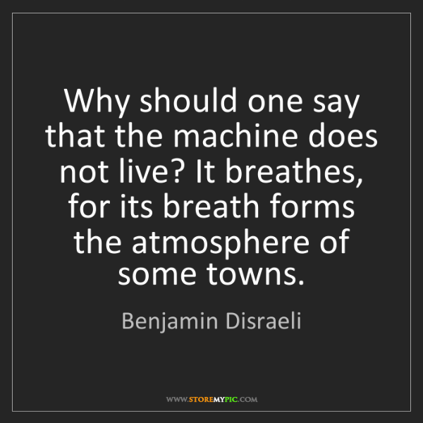 Benjamin Disraeli: Why should one say that the machine does not live? It...