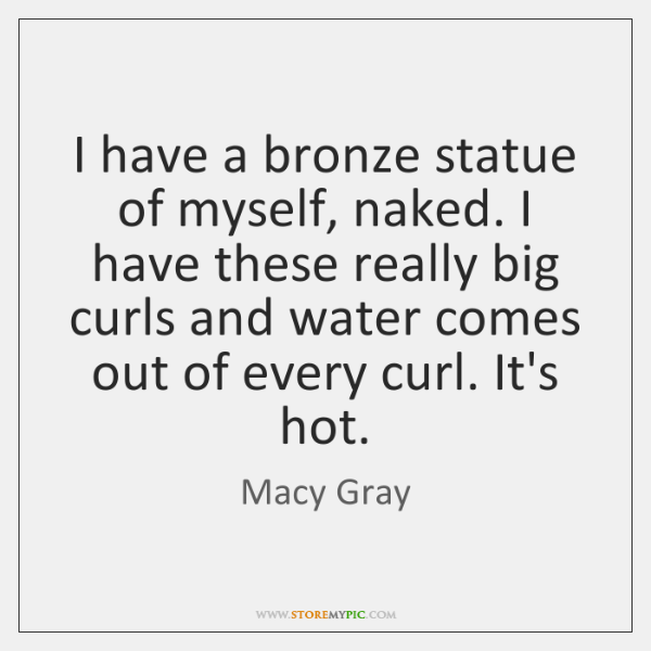 I have a bronze statue of myself, naked. I have these really ...