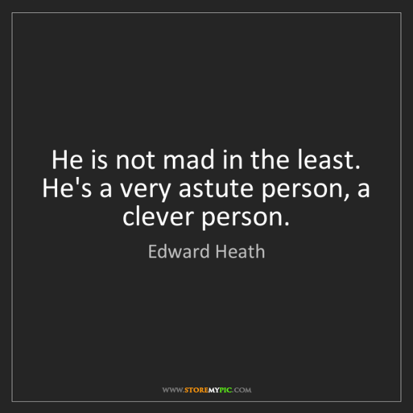 Edward Heath: He is not mad in the least. He's a very astute person,...