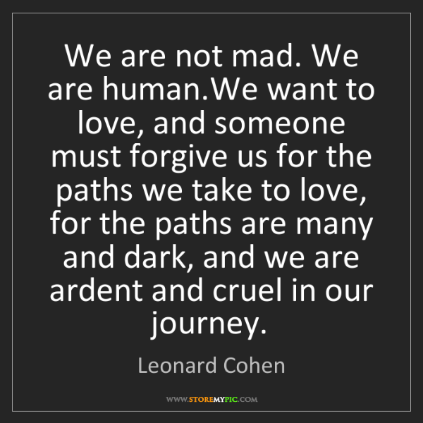 Leonard Cohen: We are not mad. We are human.We want to love, and someone...