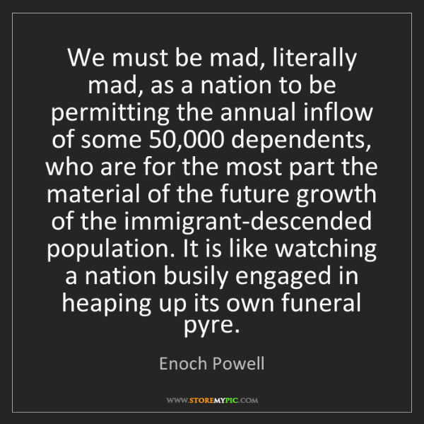 Enoch Powell: We must be mad, literally mad, as a nation to be permitting...