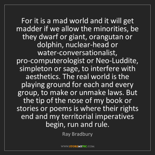 Ray Bradbury: For it is a mad world and it will get madder if we allow...