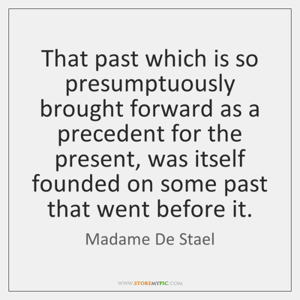 That past which is so presumptuously brought forward as a precedent for ...