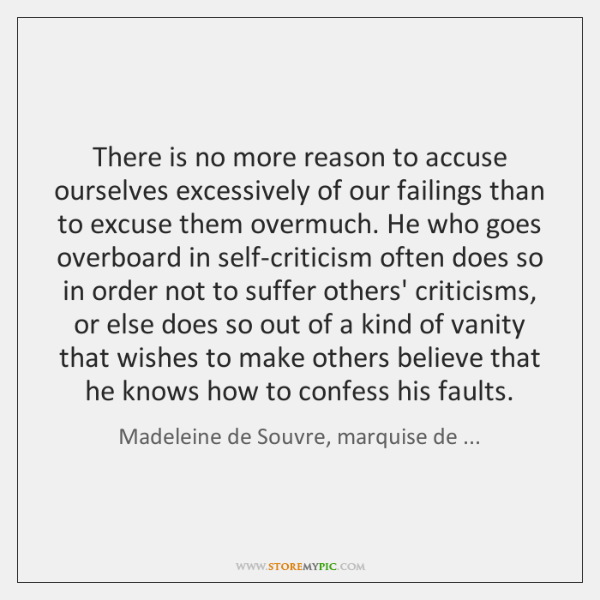 There is no more reason to accuse ourselves excessively of our failings ...