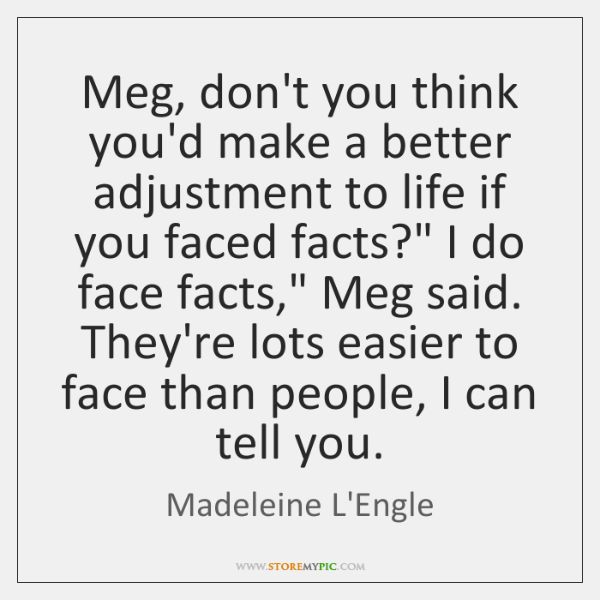 Meg, don't you think you'd make a better adjustment to life if ...