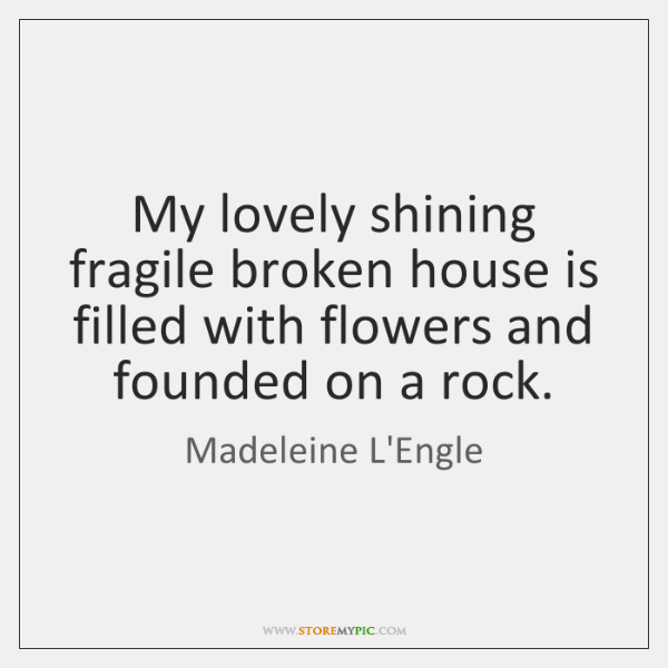 My lovely shining fragile broken house is filled with flowers and founded ...