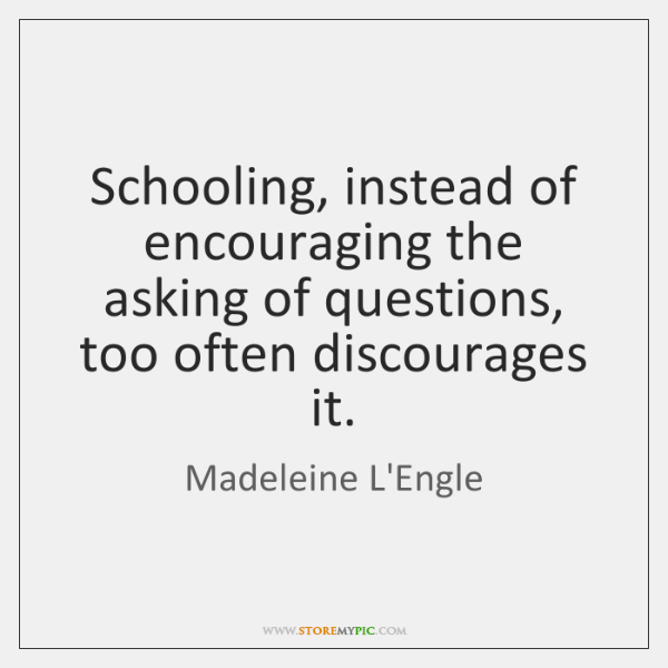 Schooling, instead of encouraging the asking of questions, too often discourages it.