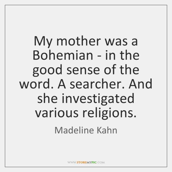 My mother was a Bohemian - in the good sense of the ...
