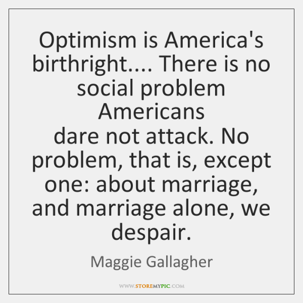 Optimism is America's birthright.... There is no social problem Americans  dare not ...