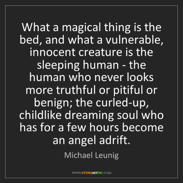 Michael Leunig: What a magical thing is the bed, and what a vulnerable,...
