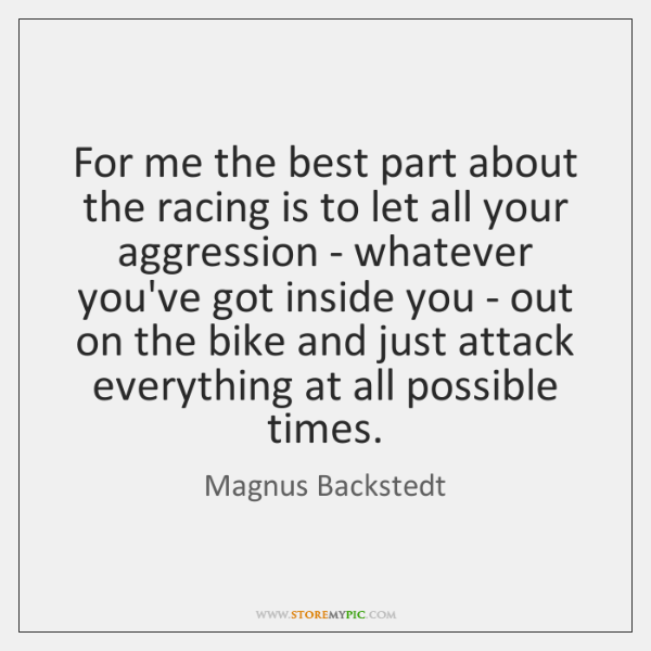 For me the best part about the racing is to let all ...