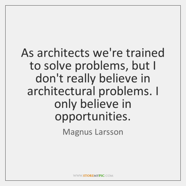 As architects we're trained to solve problems, but I don't really believe ...