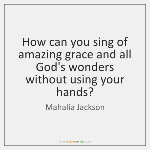 How can you sing of amazing grace and all God's wonders without ...