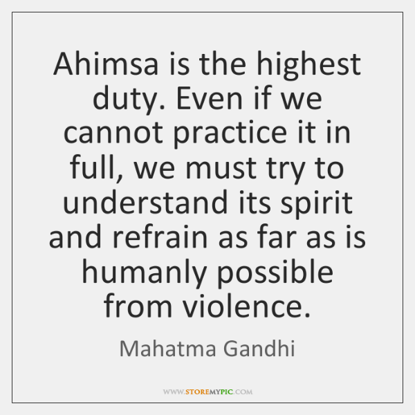 Ahimsa is the highest duty. Even if we cannot practice it in ...