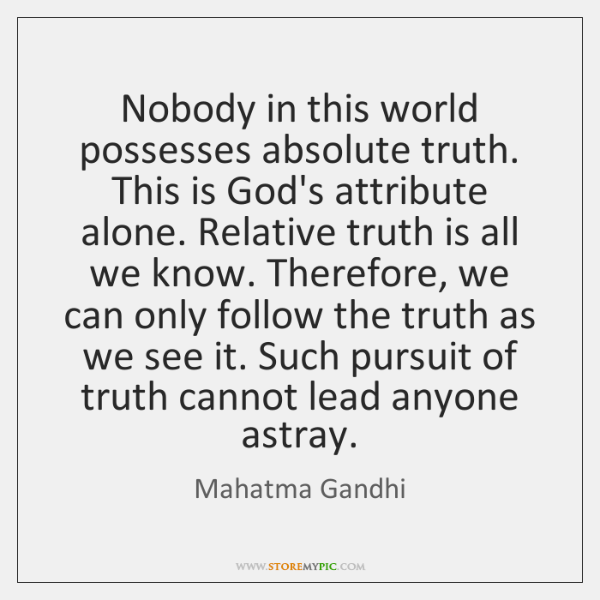 Nobody in this world possesses absolute truth. This is God's attribute alone. ...