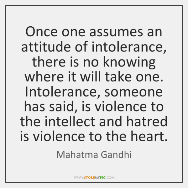 Once one assumes an attitude of intolerance, there is no knowing where ...