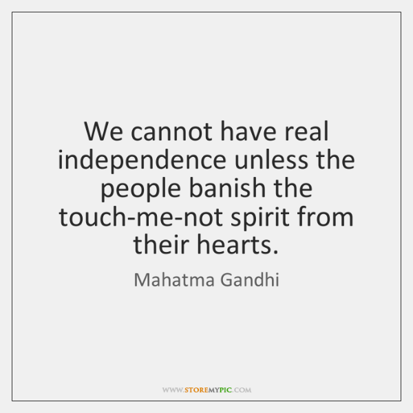 We cannot have real independence unless the people banish the touch-me-not spirit ...