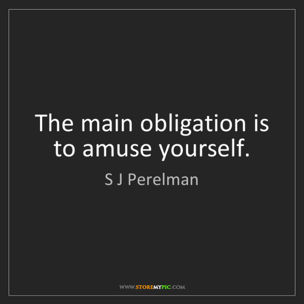 S J Perelman: The main obligation is to amuse yourself.