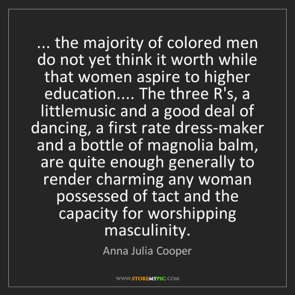 Anna Julia Cooper: ... the majority of colored men do not yet think it worth...