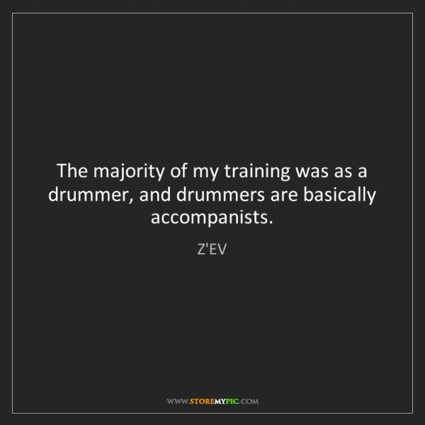 Z'EV: The majority of my training was as a drummer, and drummers...