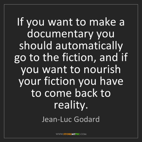 Jean-Luc Godard: If you want to make a documentary you should automatically...