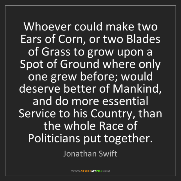 Jonathan Swift: Whoever could make two Ears of Corn, or two Blades of...