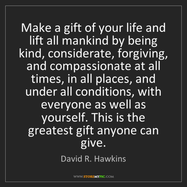 David R. Hawkins: Make a gift of your life and lift all mankind by being...
