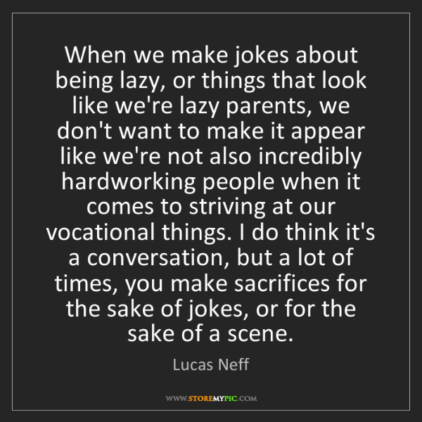 Lucas Neff: When we make jokes about being lazy, or things that look...