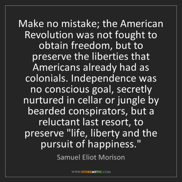 Samuel Eliot Morison: Make no mistake; the American Revolution was not fought...