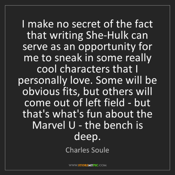 Charles Soule: I make no secret of the fact that writing She-Hulk can...