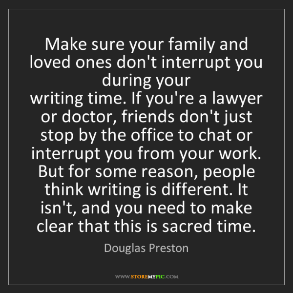 Douglas Preston: Make sure your family and loved ones don't interrupt...