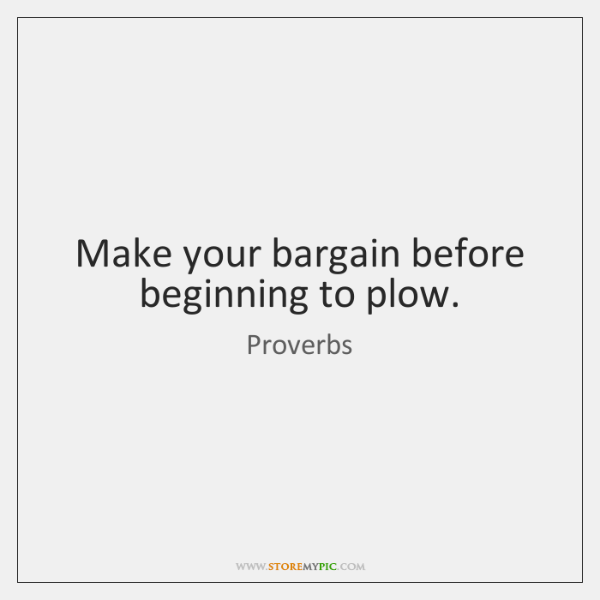 Make your bargain before beginning to plow.