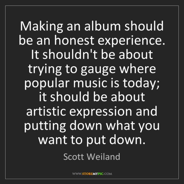 Scott Weiland: Making an album should be an honest experience. It shouldn't...