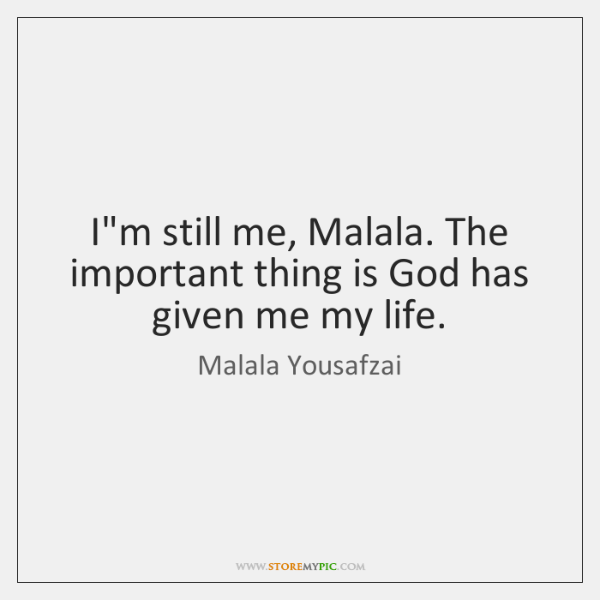 I'm still me, Malala. The important thing is God has given me ...