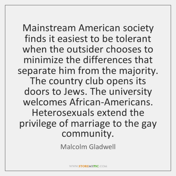 Mainstream American society finds it easiest to be tolerant when the outsider ...