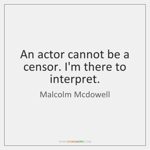 An actor cannot be a censor. I'm there to interpret.