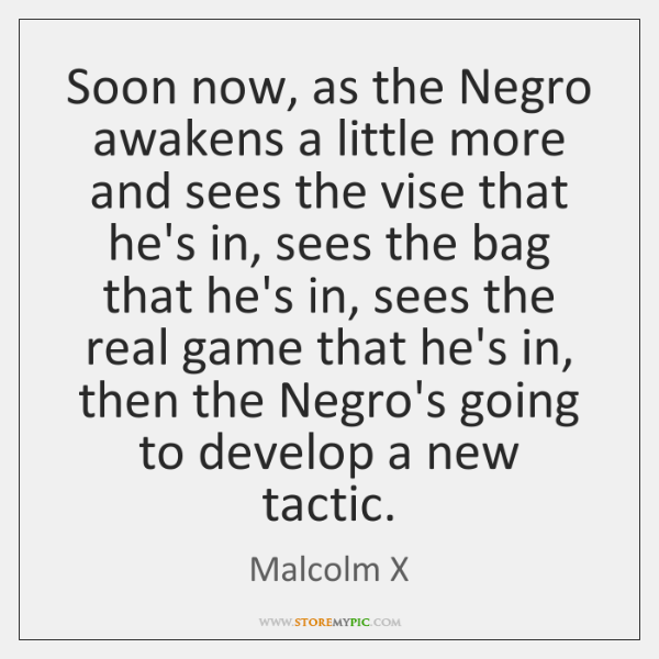 Soon now, as the Negro awakens a little more and sees the ...