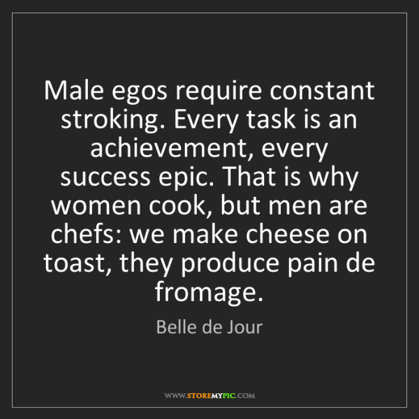 Belle de Jour: Male egos require constant stroking. Every task is an...