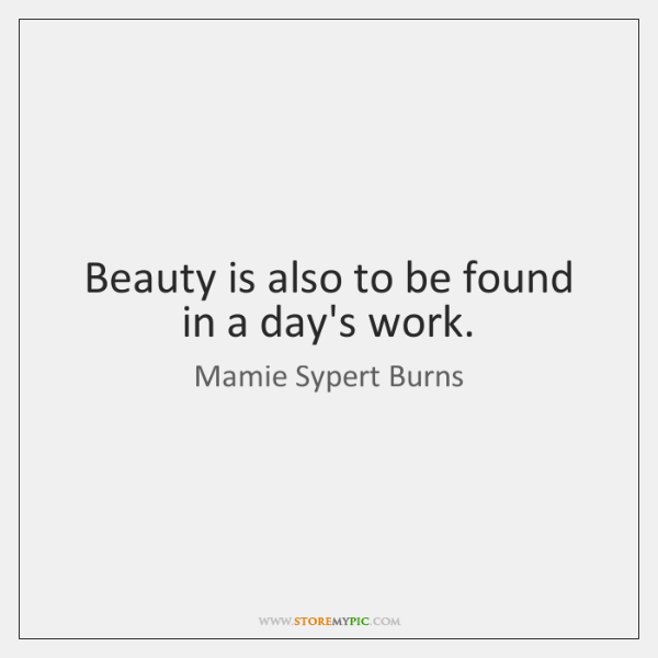 Beauty is also to be found in a day's work.