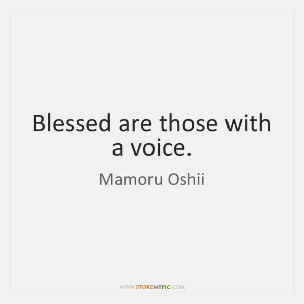Blessed are those with a voice.