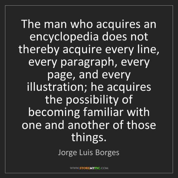 Jorge Luis Borges: The man who acquires an encyclopedia does not thereby...