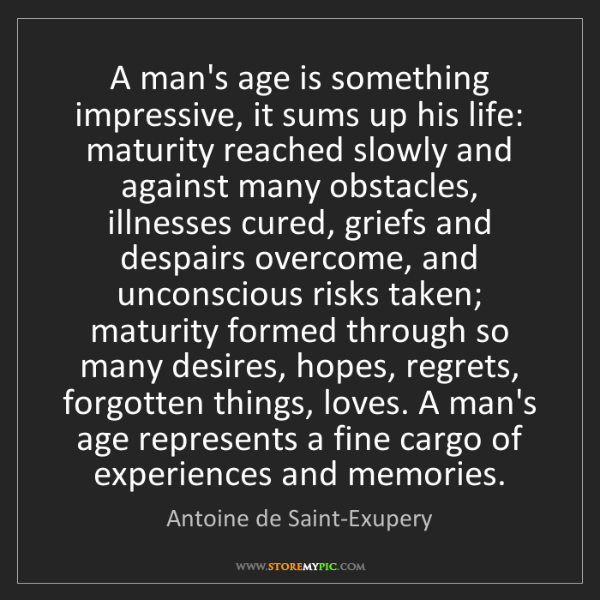 Antoine de Saint-Exupery: A man's age is something impressive, it sums up his life:...