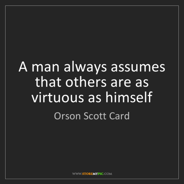 Orson Scott Card: A man always assumes that others are as virtuous as himself