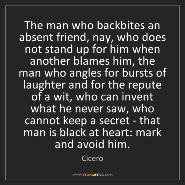 Cicero: The man who backbites an absent friend, nay, who does...