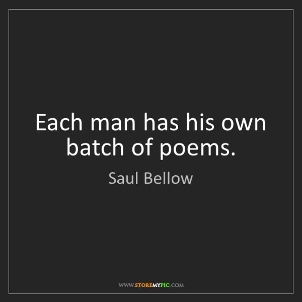 Saul Bellow: Each man has his own batch of poems.