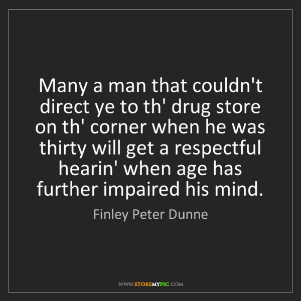 Finley Peter Dunne: Many a man that couldn't direct ye to th' drug store...