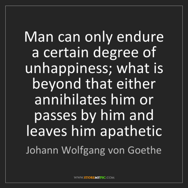 Johann Wolfgang von Goethe: Man can only endure a certain degree of unhappiness;...