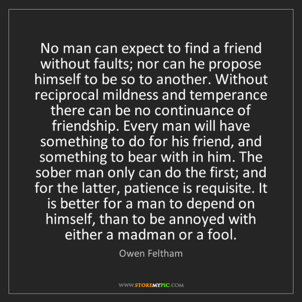Owen Feltham: No man can expect to find a friend without faults; nor...
