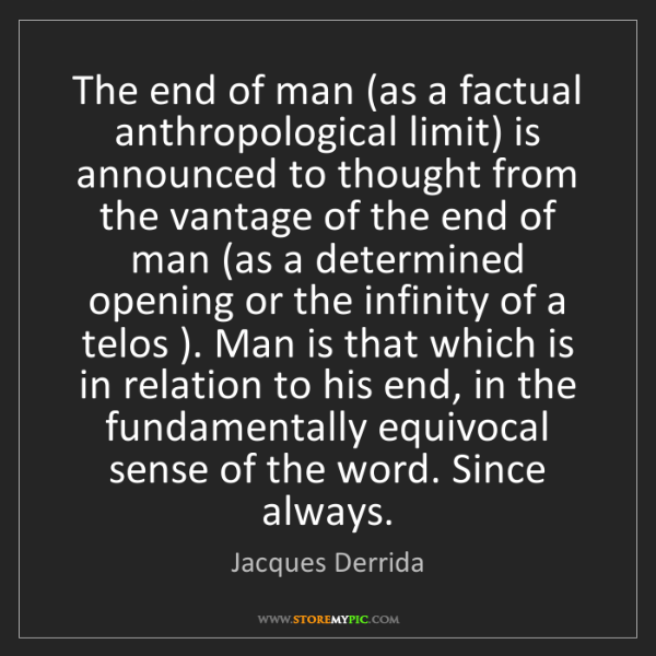 Jacques Derrida: The end of man (as a factual anthropological limit) is...