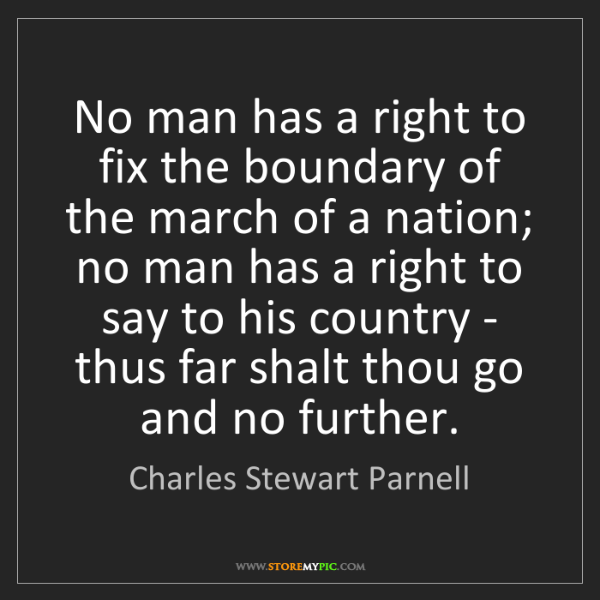 Charles Stewart Parnell: No man has a right to fix the boundary of the march of...
